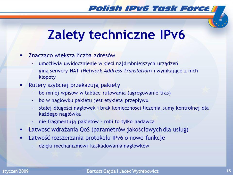 styczeń 2009Bartosz Gajda i Jacek Wytrebowicz 15 Zalety techniczne IPv6  Znacząco większa liczba adresów –umożliwia uwidocznienie w sieci najdrobniejszych urządzeń –giną serwery NAT (Network Address Translation) i wynikające z nich kłopoty  Rutery szybciej przekazują pakiety –bo mniej wpisów w tablice rutowania (agregowanie tras) –bo w nagłówku pakietu jest etykieta przepływu –stałej długości nagłówek i brak konieczności liczenia sumy kontrolnej dla każdego nagłówka –nie fragmentują pakietów - robi to tylko nadawca  Łatwość wdrażania QoS (parametrów jakościowych dla usług)  Łatwość rozszerzania protokołu IPv6 o nowe funkcje –dzięki mechanizmowi kaskadowania nagłówków