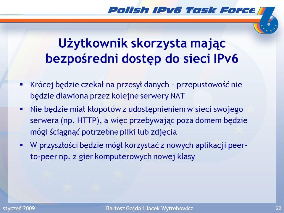 styczeń 2009Bartosz Gajda i Jacek Wytrebowicz 20 Użytkownik skorzysta mając bezpośredni dostęp do sieci IPv6  Krócej będzie czekał na przesył danych – przepustowość nie będzie dławiona przez kolejne serwery NAT  Nie będzie miał kłopotów z udostępnieniem w sieci swojego serwera (np.