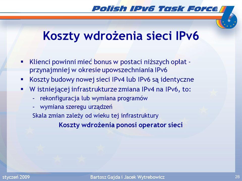 styczeń 2009Bartosz Gajda i Jacek Wytrebowicz 28 Koszty wdrożenia sieci IPv6  Klienci powinni mieć bonus w postaci niższych opłat - przynajmniej w okresie upowszechniania IPv6  Koszty budowy nowej sieci IPv4 lub IPv6 są identyczne  W istniejącej infrastrukturze zmiana IPv4 na IPv6, to: –rekonfiguracja lub wymiana programów –wymiana szeregu urządzeń Skala zmian zależy od wieku tej infrastruktury Koszty wdrożenia ponosi operator sieci