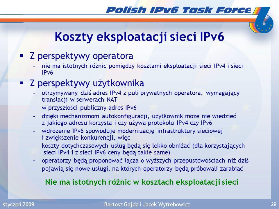 styczeń 2009Bartosz Gajda i Jacek Wytrebowicz 29 Koszty eksploatacji sieci IPv6  Z perspektywy operatora –nie ma istotnych różnic pomiędzy kosztami eksploatacji sieci IPv4 i sieci IPv6  Z perspektywy użytkownika –otrzymywany dziś adres IPv4 z puli prywatnych operatora, wymagający translacji w serwerach NAT –w przyszłości publiczny adres IPv6 –dzięki mechanizmom autokonfiguracji, użytkownik może nie wiedzieć z jakiego adresu korzysta i czy używa protokołu IPv4 czy IPv6 –wdrożenie IPv6 spowoduje modernizację infrastruktury sieciowej i zwiększenie konkurencji, więc –koszty dotychczasowych usług będą się lekko obniżać (dla korzystających sieci IPv4 i z sieci IPv6 ceny będą takie same) –operatorzy będą proponować łącza o wyższych przepustowościach niż dziś –pojawią się nowe usługi, na których operatorzy będą próbowali zarabiać Nie ma istotnych różnic w kosztach eksploatacji sieci