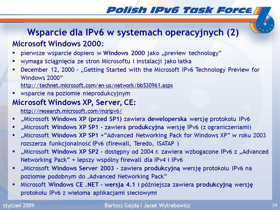 """styczeń 2009Bartosz Gajda i Jacek Wytrebowicz 34 Microsoft Windows 2000:  pierwsze wsparcie dopiero w Windows 2000 jako """"preview technology  wymaga ściągnięcia ze stron Microsoftu i instalacji jako łatka  December 12, 2000 – """"Getting Started with the Microsoft IPv6 Technology Preview for Windows 2000 http://technet.microsoft.com/en-us/network/bb530961.aspx http://technet.microsoft.com/en-us/network/bb530961.aspx  wsparcie na poziomie nieprodukcyjnym Microsoft Windows XP, Server, CE: http://research.microsoft.com/msripv6/ http://research.microsoft.com/msripv6/  """"Microsoft Windows XP (przed SP1) zawiera deweloperska wersję protokołu IPv6  """"Microsoft Windows XP SP1 – zawiera produkcyjna wersję IPv6 (z ograniczeniami)  """"Microsoft Windows XP SP1 + Advanced Networking Pack for Windows XP w roku 2003 rozszerza funkcjonalność IPv6 (firewall, Teredo, ISATAP )  """"Microsoft Windows XP SP2 – dostępny od 2004 r."""