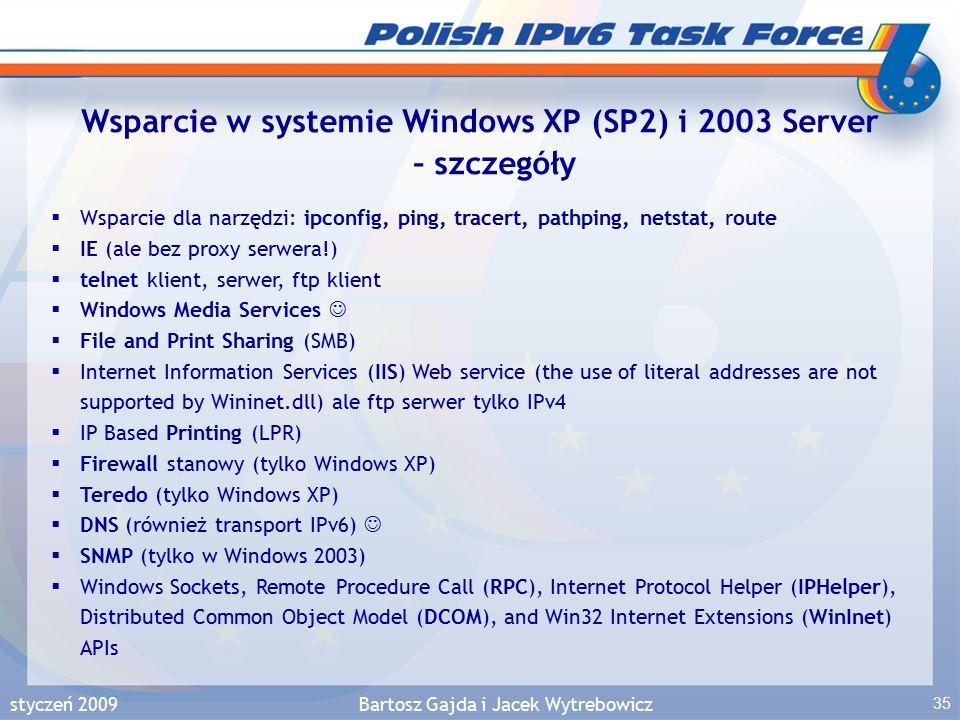 styczeń 2009Bartosz Gajda i Jacek Wytrebowicz 35 Wsparcie w systemie Windows XP (SP2) i 2003 Server – szczegóły  Wsparcie dla narzędzi: ipconfig, ping, tracert, pathping, netstat, route  IE (ale bez proxy serwera!)  telnet klient, serwer, ftp klient  Windows Media Services  File and Print Sharing (SMB)  Internet Information Services (IIS) Web service (the use of literal addresses are not supported by Wininet.dll) ale ftp serwer tylko IPv4  IP Based Printing (LPR)  Firewall stanowy (tylko Windows XP)  Teredo (tylko Windows XP)  DNS (również transport IPv6)  SNMP (tylko w Windows 2003)  Windows Sockets, Remote Procedure Call (RPC), Internet Protocol Helper (IPHelper), Distributed Common Object Model (DCOM), and Win32 Internet Extensions (WinInet) APIs