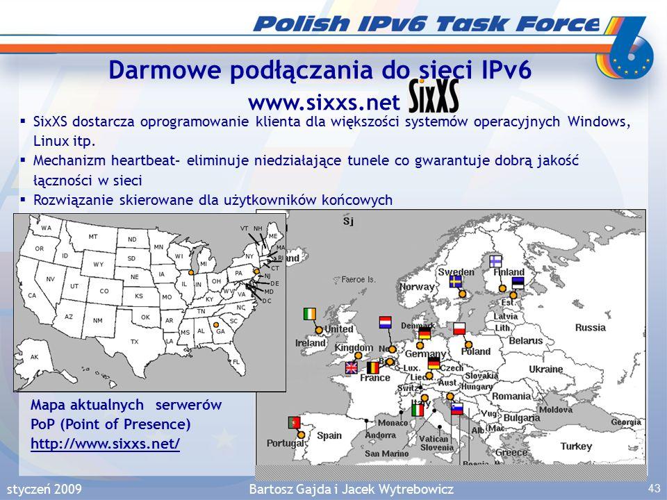 styczeń 2009Bartosz Gajda i Jacek Wytrebowicz 43 Darmowe podłączania do sieci IPv6 www.sixxs.net Mapa aktualnych serwerów PoP (Point of Presence) http://www.sixxs.net/ http://www.sixxs.net/  SixXS dostarcza oprogramowanie klienta dla większości systemów operacyjnych Windows, Linux itp.