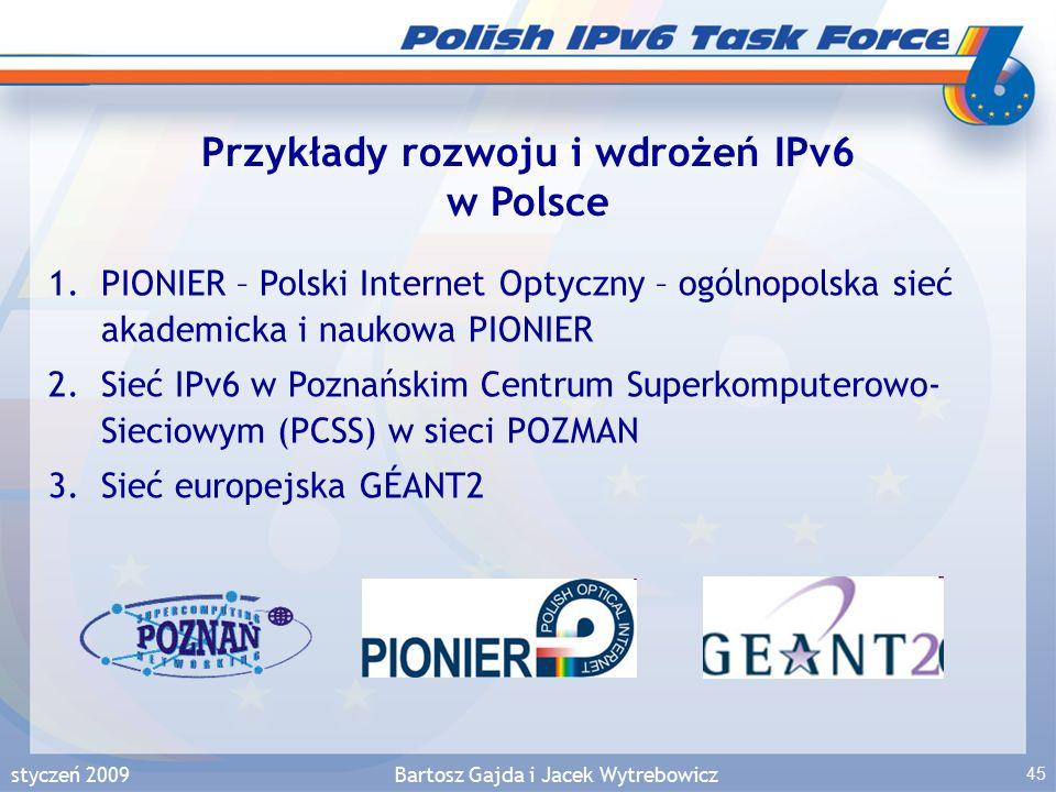 styczeń 2009Bartosz Gajda i Jacek Wytrebowicz 45 Przykłady rozwoju i wdrożeń IPv6 w Polsce 1.PIONIER – Polski Internet Optyczny – ogólnopolska sieć akademicka i naukowa PIONIER 2.Sieć IPv6 w Poznańskim Centrum Superkomputerowo- Sieciowym (PCSS) w sieci POZMAN 3.Sieć europejska GÉANT2