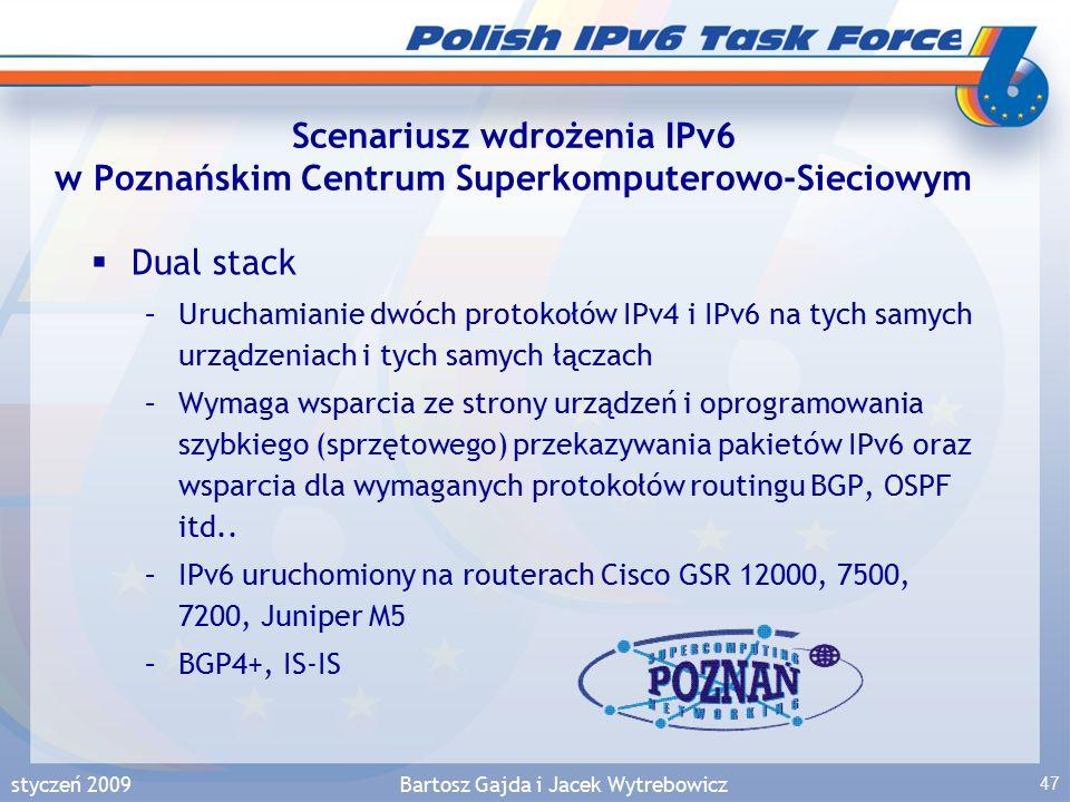 styczeń 2009Bartosz Gajda i Jacek Wytrebowicz 47 Scenariusz wdrożenia IPv6 w Poznańskim Centrum Superkomputerowo-Sieciowym  Dual stack –Uruchamianie dwóch protokołów IPv4 i IPv6 na tych samych urządzeniach i tych samych łączach –Wymaga wsparcia ze strony urządzeń i oprogramowania szybkiego (sprzętowego) przekazywania pakietów IPv6 oraz wsparcia dla wymaganych protokołów routingu BGP, OSPF itd..