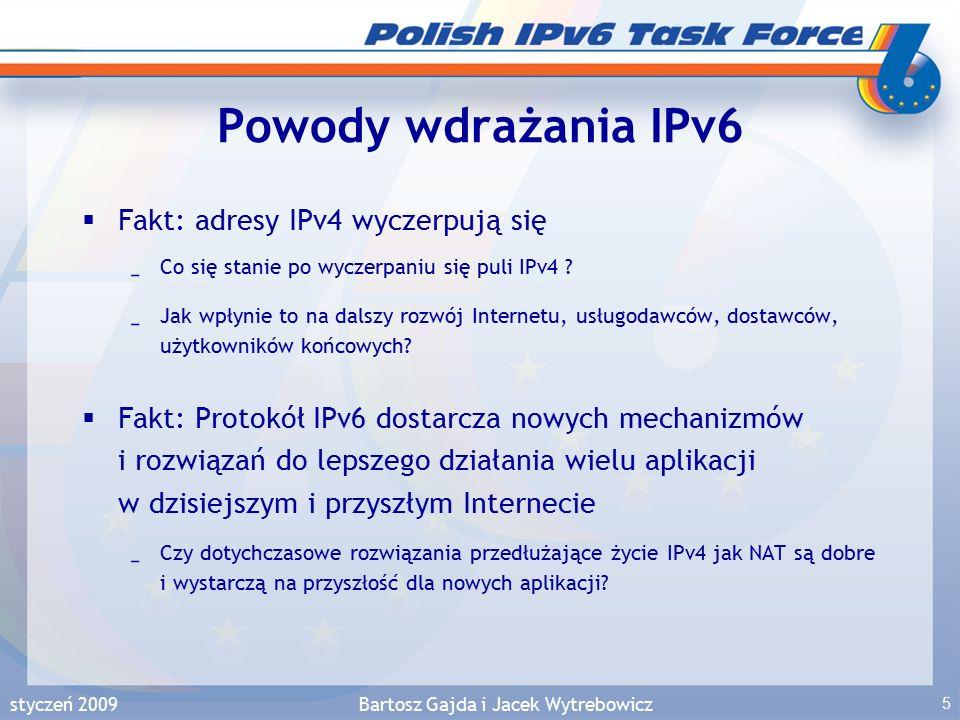 """styczeń 2009Bartosz Gajda i Jacek Wytrebowicz 26 Postrzeganie IPv6  Użytkownicy –nieuświadomione korzyści długoterminowe –strach przed zmianą: mam Internet, jestem zadowolony, pewnie chcą mnie naciągnąć na dodatkowe opłaty –nie interesuje ich ani IPv4 ani IPv6, interesuje ich rodzaj, jakość i cena usług dostępnych w sieci  Operatorzy sieci –świadomość kosztów krótkoterminowych –świadomość zysków długoterminowych warunkowanych powszechną akceptacją IPv6  Dostawcy usług i treści –świadomość zysku: pojawia się szansa na nowe usługi  Dostawcy urządzeń –świadomość strat krótkoterminowych: spadek sprzedaży starych """"pudełek –świadomość ryzyka zysków długoterminowych: konieczność opracowania nowych """"pudełek na konkurencyjnym rynku  Producenci oprogramowania –świadomość zysku: każda zmiana jest szansą na nowe zamówienia"""
