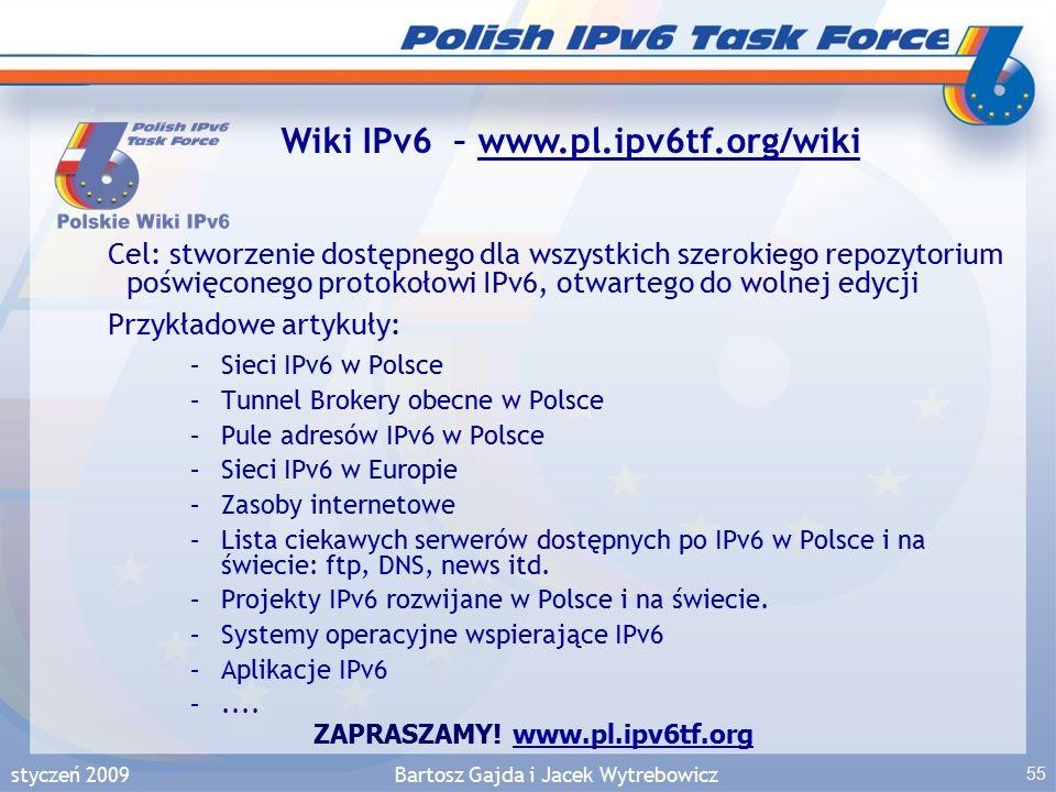 styczeń 2009Bartosz Gajda i Jacek Wytrebowicz 55 Cel: stworzenie dostępnego dla wszystkich szerokiego repozytorium poświęconego protokołowi IPv6, otwartego do wolnej edycji Przykładowe artykuły: –Sieci IPv6 w Polsce –Tunnel Brokery obecne w Polsce –Pule adresów IPv6 w Polsce –Sieci IPv6 w Europie –Zasoby internetowe –Lista ciekawych serwerów dostępnych po IPv6 w Polsce i na świecie: ftp, DNS, news itd.