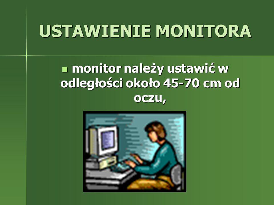 USTAWIENIE MONITORA monitor należy ustawić w odległości około 45-70 cm od oczu, monitor należy ustawić w odległości około 45-70 cm od oczu,