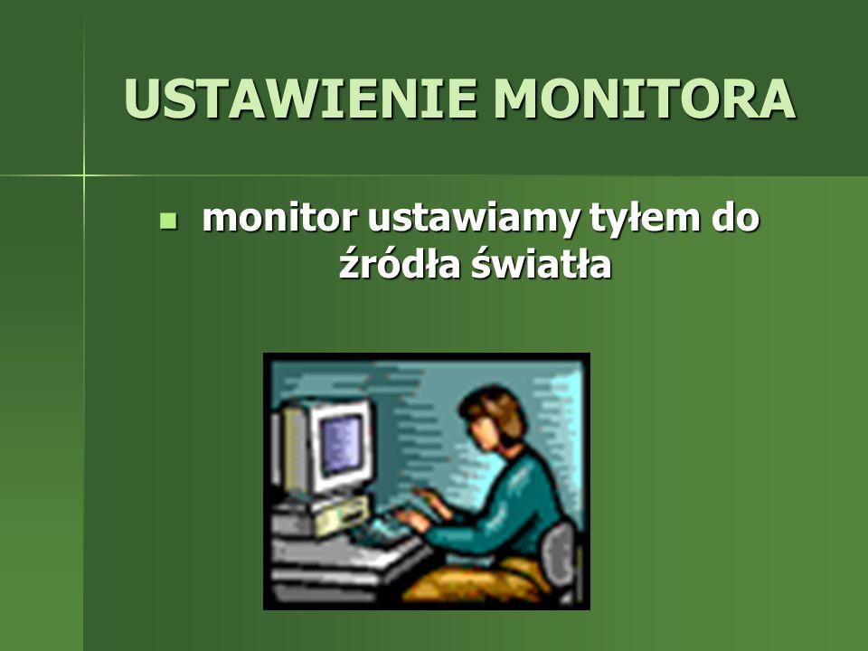 USTAWIENIE MONITORA monitor ustawiamy tyłem do źródła światła monitor ustawiamy tyłem do źródła światła