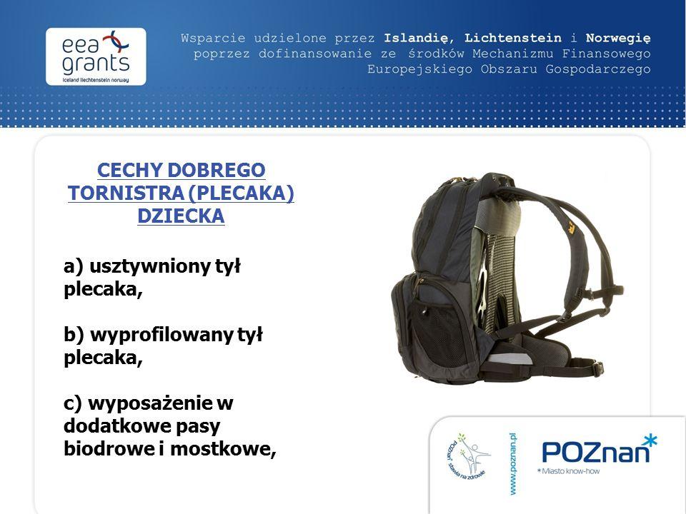 CECHY DOBREGO TORNISTRA (PLECAKA) DZIECKA a) usztywniony tył plecaka, b) wyprofilowany tył plecaka, c) wyposażenie w dodatkowe pasy biodrowe i mostkowe,