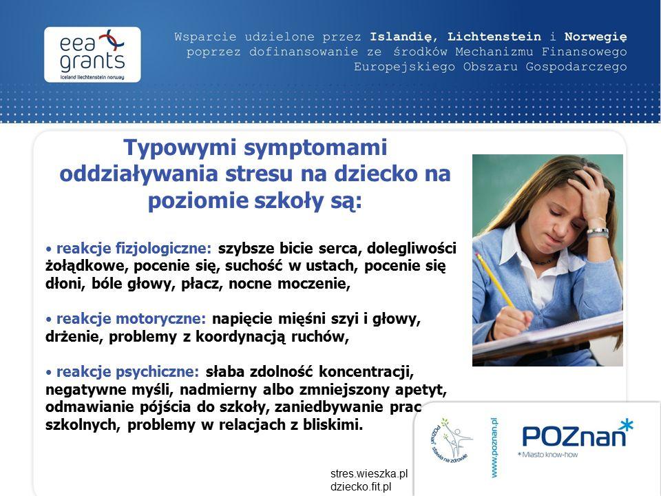 Typowymi symptomami oddziaływania stresu na dziecko na poziomie szkoły są: reakcje fizjologiczne: szybsze bicie serca, dolegliwości żołądkowe, pocenie się, suchość w ustach, pocenie się dłoni, bóle głowy, płacz, nocne moczenie, reakcje motoryczne: napięcie mięśni szyi i głowy, drżenie, problemy z koordynacją ruchów, reakcje psychiczne: słaba zdolność koncentracji, negatywne myśli, nadmierny albo zmniejszony apetyt, odmawianie pójścia do szkoły, zaniedbywanie prac szkolnych, problemy w relacjach z bliskimi.