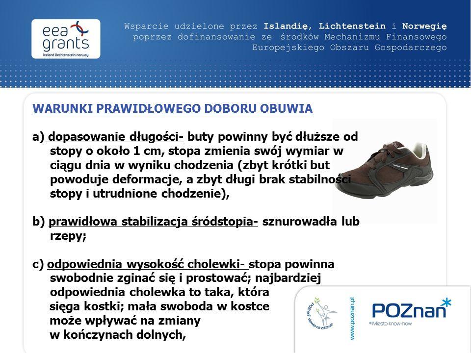 WARUNKI PRAWIDŁOWEGO DOBORU OBUWIA a) dopasowanie długości- buty powinny być dłuższe od stopy o około 1 cm, stopa zmienia swój wymiar w ciągu dnia w wyniku chodzenia (zbyt krótki but powoduje deformacje, a zbyt długi brak stabilności stopy i utrudnione chodzenie), b) prawidłowa stabilizacja śródstopia- sznurowadła lub rzepy; c) odpowiednia wysokość cholewki- stopa powinna swobodnie zginać się i prostować; najbardziej odpowiednia cholewka to taka, która sięga kostki; mała swoboda w kostce może wpływać na zmiany w kończynach dolnych,