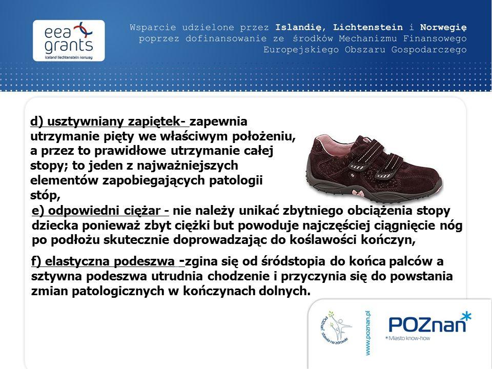 d) usztywniany zapiętek- zapewnia utrzymanie pięty we właściwym położeniu, a przez to prawidłowe utrzymanie całej stopy; to jeden z najważniejszych elementów zapobiegających patologii stóp, e) odpowiedni ciężar - nie należy unikać zbytniego obciążenia stopy dziecka ponieważ zbyt ciężki but powoduje najczęściej ciągnięcie nóg po podłożu skutecznie doprowadzając do koślawości kończyn, f) elastyczna podeszwa - zgina się od śródstopia do końca palców a sztywna podeszwa utrudnia chodzenie i przyczynia się do powstania zmian patologicznych w kończynach dolnych.