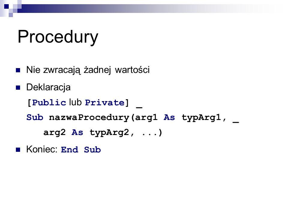 Procedury Nie zwracają żadnej wartości Deklaracja [Public lub Private] _ Sub nazwaProcedury(arg1 As typArg1, _ arg2 As typArg2,...) Koniec: End Sub