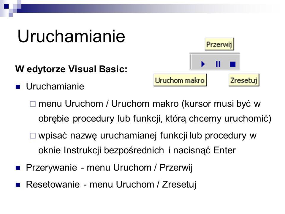 Uruchamianie W edytorze Visual Basic: Uruchamianie  menu Uruchom / Uruchom makro (kursor musi być w obrębie procedury lub funkcji, którą chcemy uruchomić)  wpisać nazwę uruchamianej funkcji lub procedury w oknie Instrukcji bezpośrednich i nacisnąć Enter Przerywanie - menu Uruchom / Przerwij Resetowanie - menu Uruchom / Zresetuj
