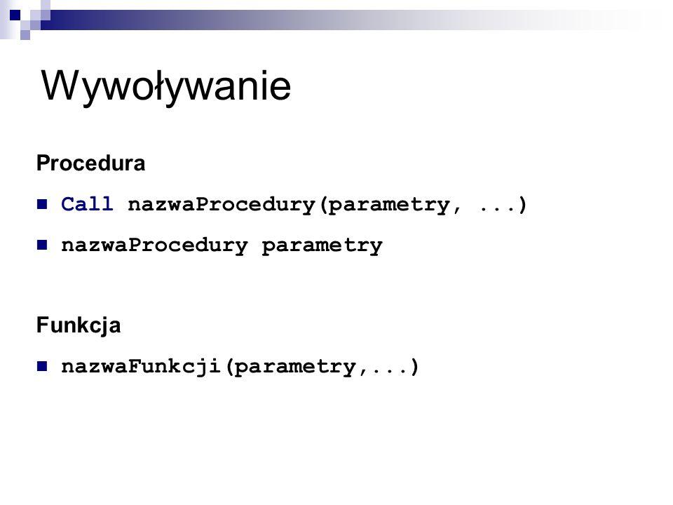 Wywoływanie Procedura Call nazwaProcedury(parametry,...) nazwaProcedury parametry Funkcja nazwaFunkcji(parametry,...)