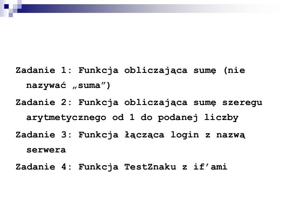 """Zadanie 1: Funkcja obliczająca sumę (nie nazywać """"suma ) Zadanie 2: Funkcja obliczająca sumę szeregu arytmetycznego od 1 do podanej liczby Zadanie 3: Funkcja łącząca login z nazwą serwera Zadanie 4: Funkcja TestZnaku z if'ami"""