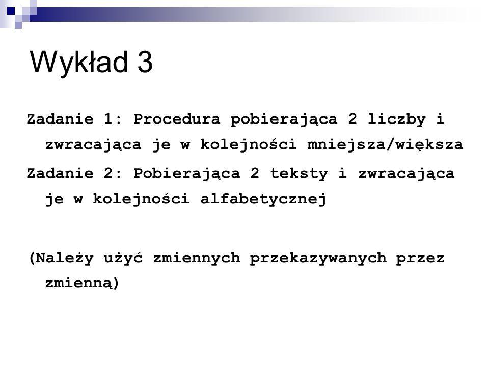 Wykład 3 Zadanie 1: Procedura pobierająca 2 liczby i zwracająca je w kolejności mniejsza/większa Zadanie 2: Pobierająca 2 teksty i zwracająca je w kolejności alfabetycznej (Należy użyć zmiennych przekazywanych przez zmienną)