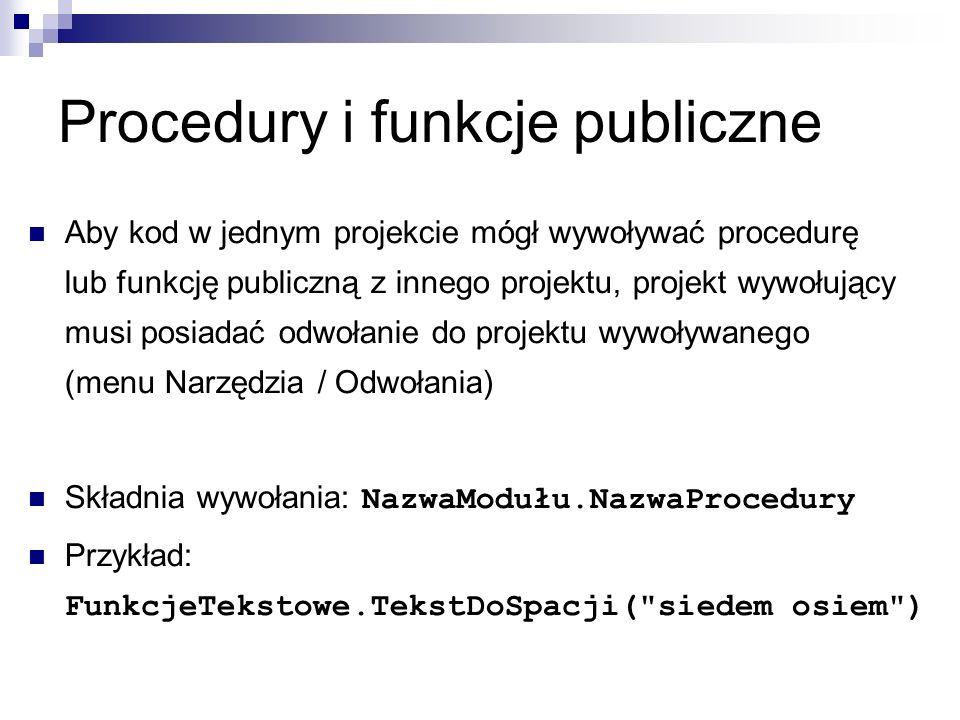 Procedury i funkcje publiczne Aby kod w jednym projekcie mógł wywoływać procedurę lub funkcję publiczną z innego projektu, projekt wywołujący musi posiadać odwołanie do projektu wywoływanego (menu Narzędzia / Odwołania) Składnia wywołania: NazwaModułu.NazwaProcedury Przykład: FunkcjeTekstowe.TekstDoSpacji( siedem osiem )