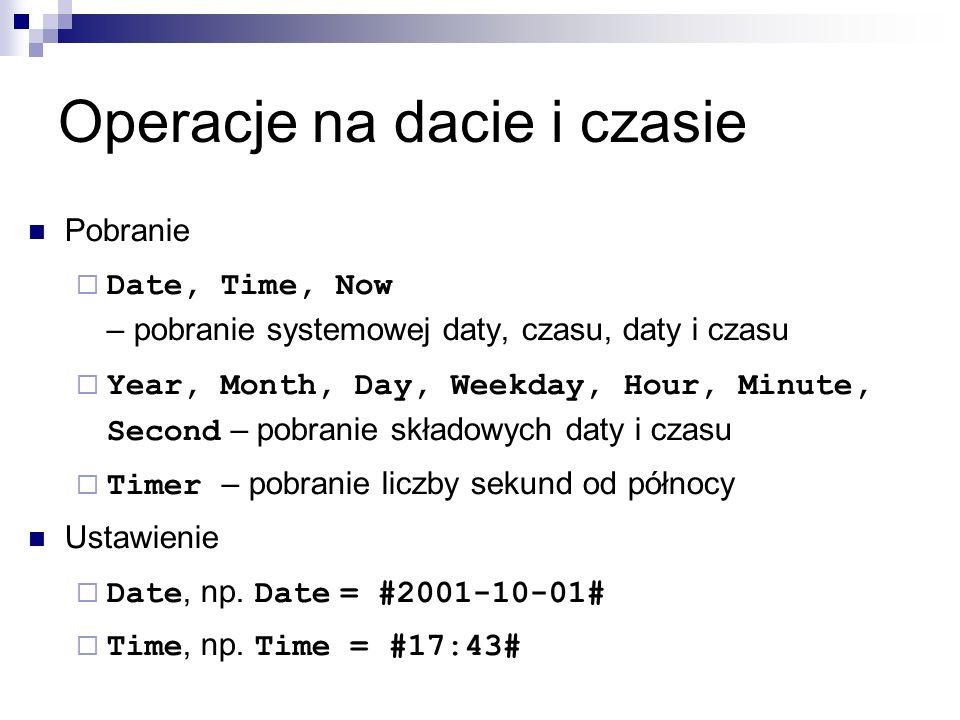 Operacje na dacie i czasie Pobranie  Date, Time, Now – pobranie systemowej daty, czasu, daty i czasu  Year, Month, Day, Weekday, Hour, Minute, Second – pobranie składowych daty i czasu  Timer – pobranie liczby sekund od północy Ustawienie  Date, np.
