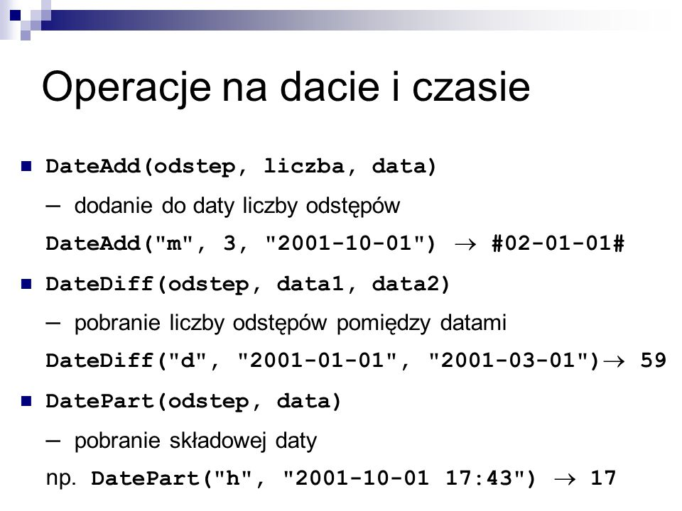 Operacje na dacie i czasie DateAdd(odstep, liczba, data) – dodanie do daty liczby odstępów DateAdd( m , 3, 2001-10-01 )  #02-01-01# DateDiff(odstep, data1, data2) – pobranie liczby odstępów pomiędzy datami DateDiff( d , 2001-01-01 , 2001-03-01 )  59 DatePart(odstep, data) – pobranie składowej daty np.