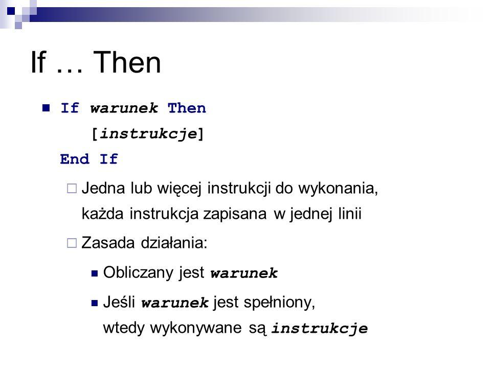 If … Then If warunek Then [instrukcje] End If  Jedna lub więcej instrukcji do wykonania, każda instrukcja zapisana w jednej linii  Zasada działania: Obliczany jest warunek Jeśli warunek jest spełniony, wtedy wykonywane są instrukcje