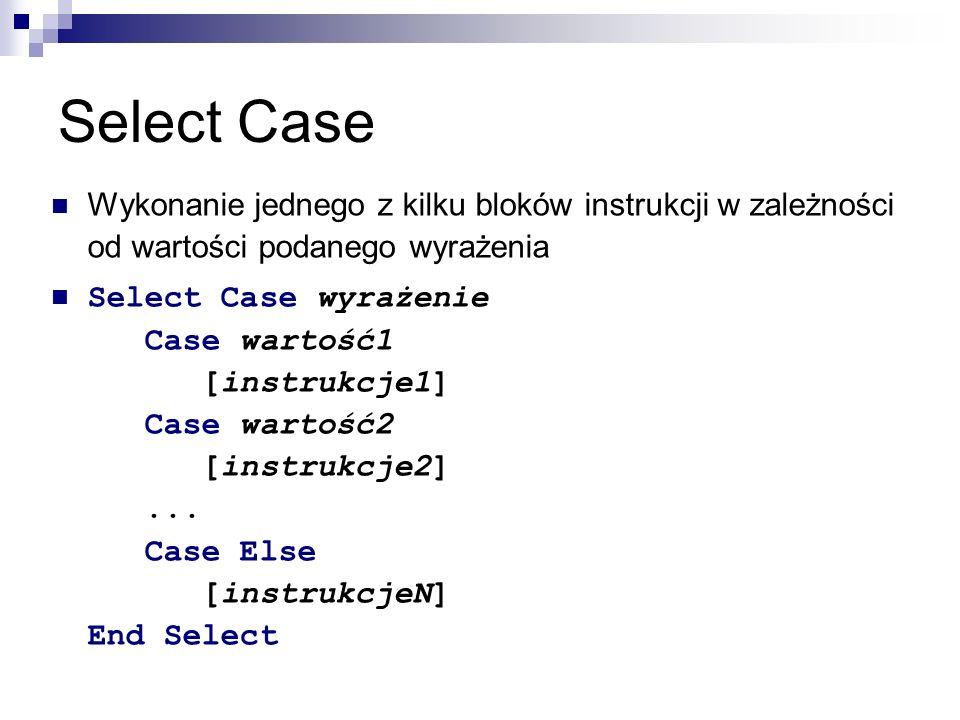 Select Case Wykonanie jednego z kilku bloków instrukcji w zależności od wartości podanego wyrażenia Select Case wyrażenie Case wartość1 [instrukcje1] Case wartość2 [instrukcje2]...
