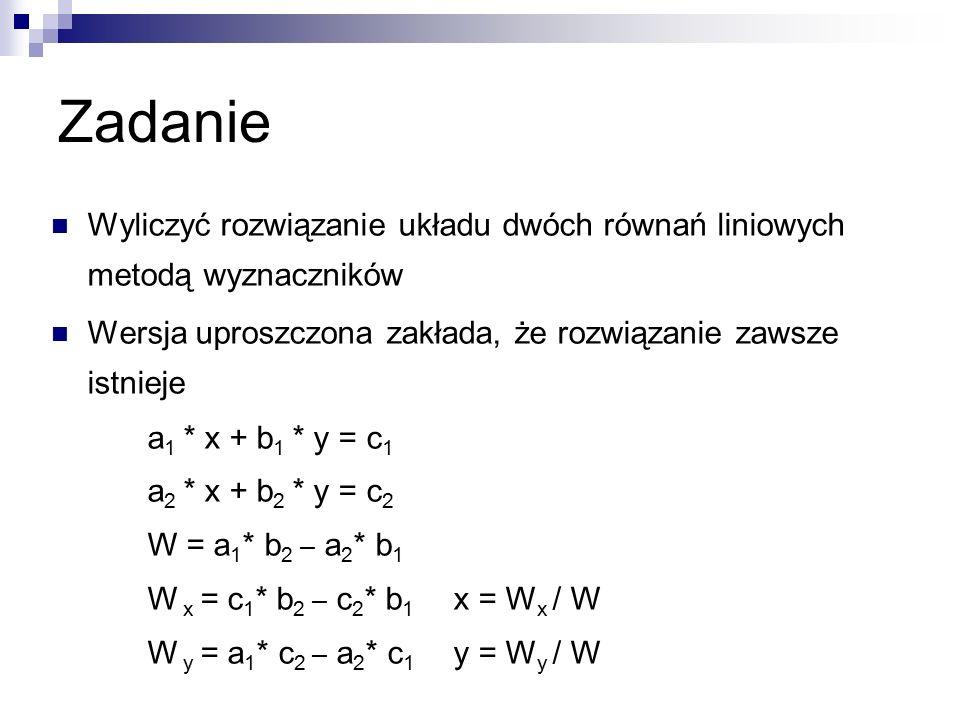 Zadanie Wyliczyć rozwiązanie układu dwóch równań liniowych metodą wyznaczników Wersja uproszczona zakłada, że rozwiązanie zawsze istnieje a 1 * x + b 1 * y = c 1 a 2 * x + b 2 * y = c 2 W = a 1 * b 2 – a 2 * b 1 W x = c 1 * b 2 – c 2 * b 1 x = W x / W W y = a 1 * c 2 – a 2 * c 1 y = W y / W
