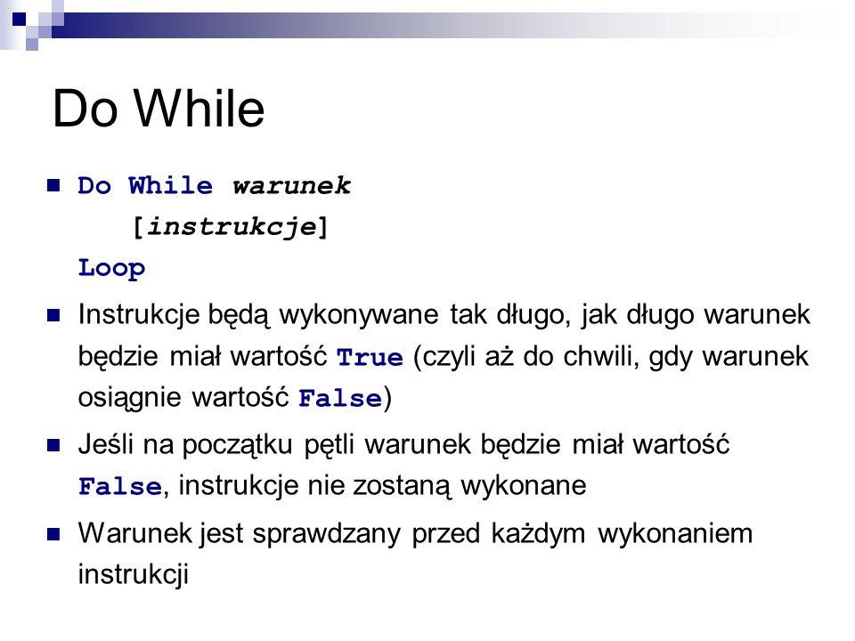 Do While Do While warunek [instrukcje] Loop Instrukcje będą wykonywane tak długo, jak długo warunek będzie miał wartość True (czyli aż do chwili, gdy warunek osiągnie wartość False ) Jeśli na początku pętli warunek będzie miał wartość False, instrukcje nie zostaną wykonane Warunek jest sprawdzany przed każdym wykonaniem instrukcji