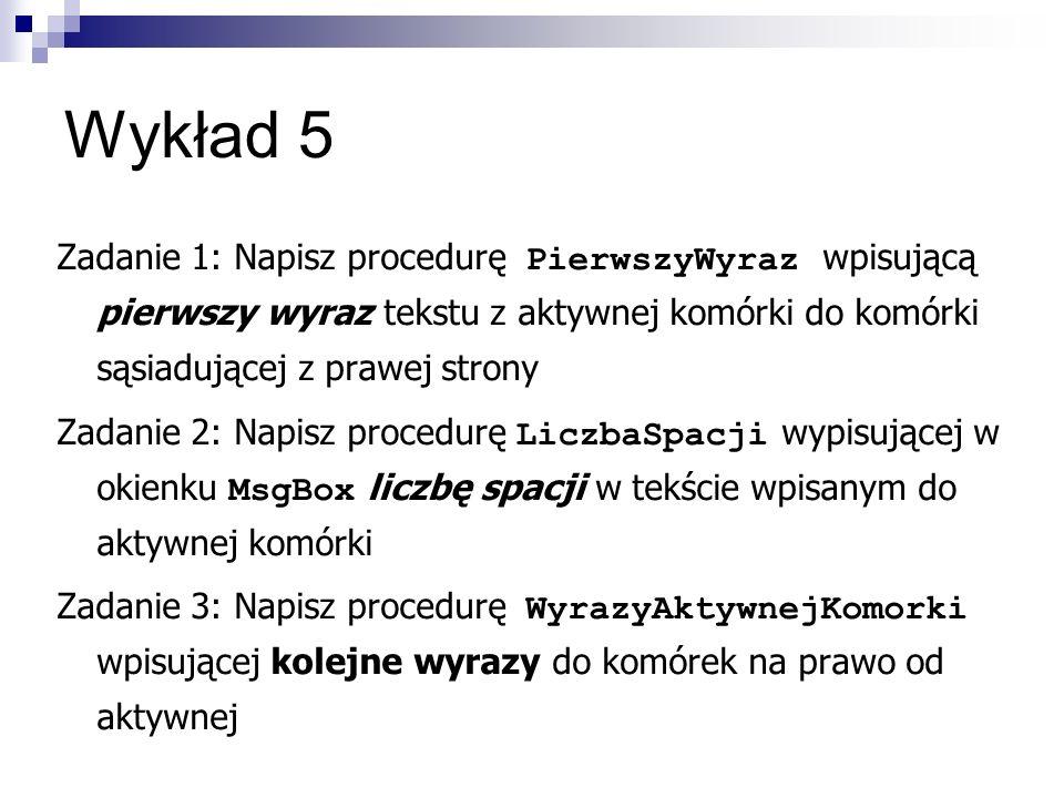 Wykład 5 Zadanie 1: Napisz procedurę PierwszyWyraz wpisującą pierwszy wyraz tekstu z aktywnej komórki do komórki sąsiadującej z prawej strony Zadanie 2: Napisz procedurę LiczbaSpacji wypisującej w okienku MsgBox liczbę spacji w tekście wpisanym do aktywnej komórki Zadanie 3: Napisz procedurę WyrazyAktywnejKomorki wpisującej kolejne wyrazy do komórek na prawo od aktywnej