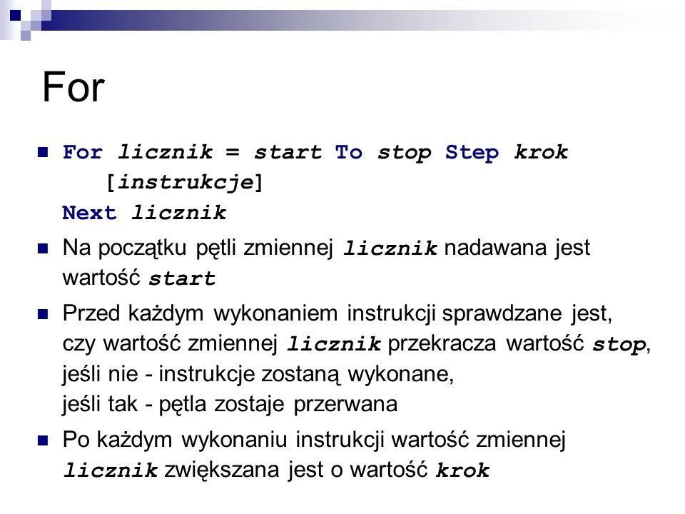 For For licznik = start To stop Step krok [instrukcje] Next licznik Na początku pętli zmiennej licznik nadawana jest wartość start Przed każdym wykonaniem instrukcji sprawdzane jest, czy wartość zmiennej licznik przekracza wartość stop, jeśli nie - instrukcje zostaną wykonane, jeśli tak - pętla zostaje przerwana Po każdym wykonaniu instrukcji wartość zmiennej licznik zwiększana jest o wartość krok