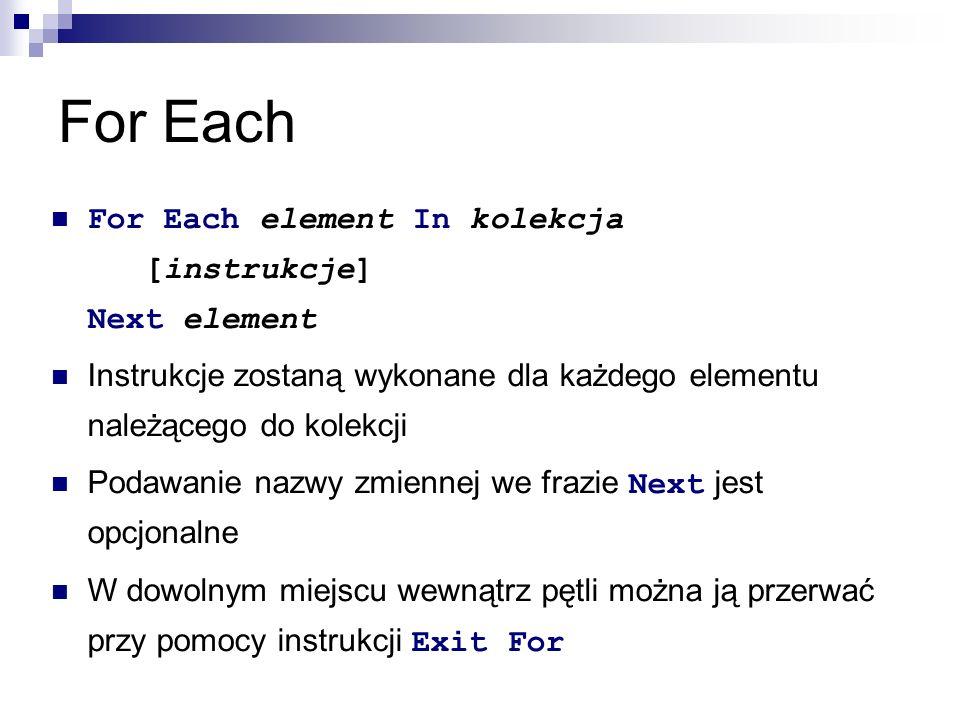 For Each For Each element In kolekcja [instrukcje] Next element Instrukcje zostaną wykonane dla każdego elementu należącego do kolekcji Podawanie nazwy zmiennej we frazie Next jest opcjonalne W dowolnym miejscu wewnątrz pętli można ją przerwać przy pomocy instrukcji Exit For