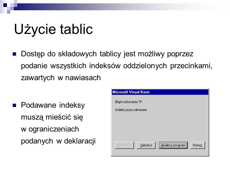 Użycie tablic Dostęp do składowych tablicy jest możliwy poprzez podanie wszystkich indeksów oddzielonych przecinkami, zawartych w nawiasach Podawane indeksy muszą mieścić się w ograniczeniach podanych w deklaracji