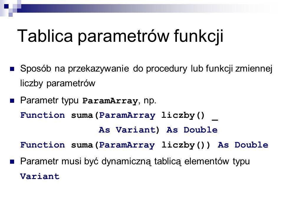 Tablica parametrów funkcji Sposób na przekazywanie do procedury lub funkcji zmiennej liczby parametrów Parametr typu ParamArray, np.