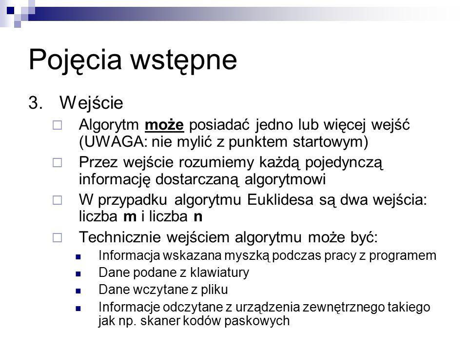Pojęcia wstępne 3.Wejście  Algorytm może posiadać jedno lub więcej wejść (UWAGA: nie mylić z punktem startowym)  Przez wejście rozumiemy każdą pojedynczą informację dostarczaną algorytmowi  W przypadku algorytmu Euklidesa są dwa wejścia: liczba m i liczba n  Technicznie wejściem algorytmu może być: Informacja wskazana myszką podczas pracy z programem Dane podane z klawiatury Dane wczytane z pliku Informacje odczytane z urządzenia zewnętrznego takiego jak np.