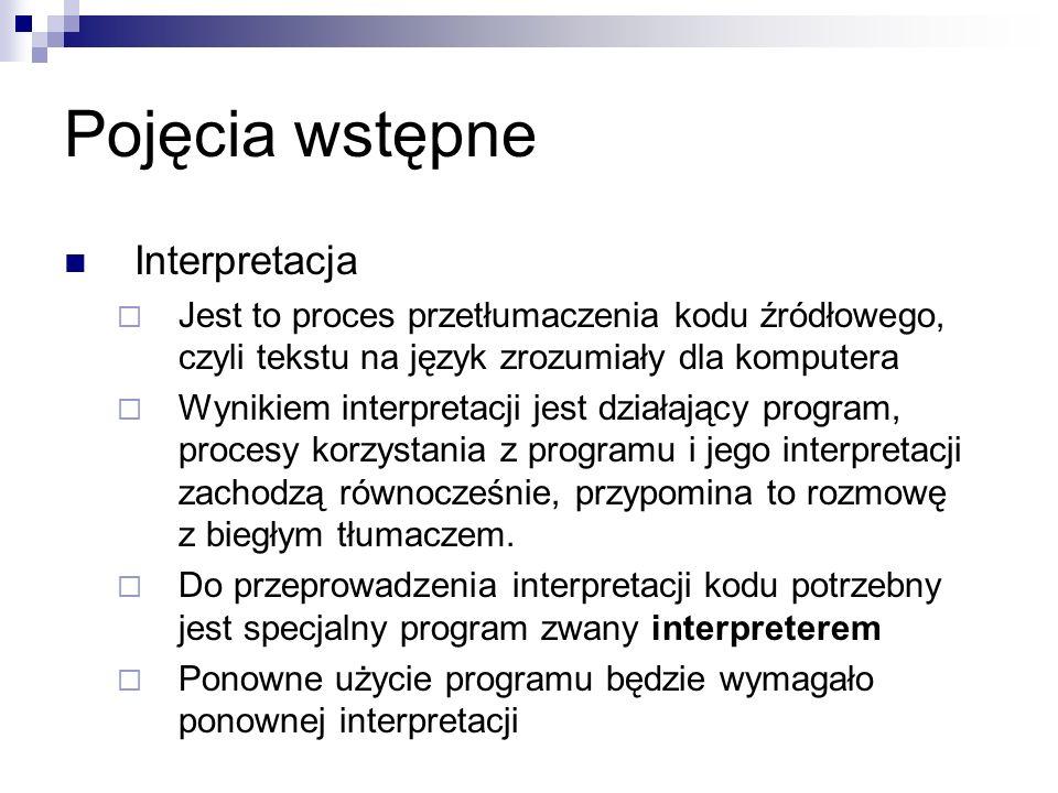 Pojęcia wstępne Interpretacja  Jest to proces przetłumaczenia kodu źródłowego, czyli tekstu na język zrozumiały dla komputera  Wynikiem interpretacji jest działający program, procesy korzystania z programu i jego interpretacji zachodzą równocześnie, przypomina to rozmowę z biegłym tłumaczem.