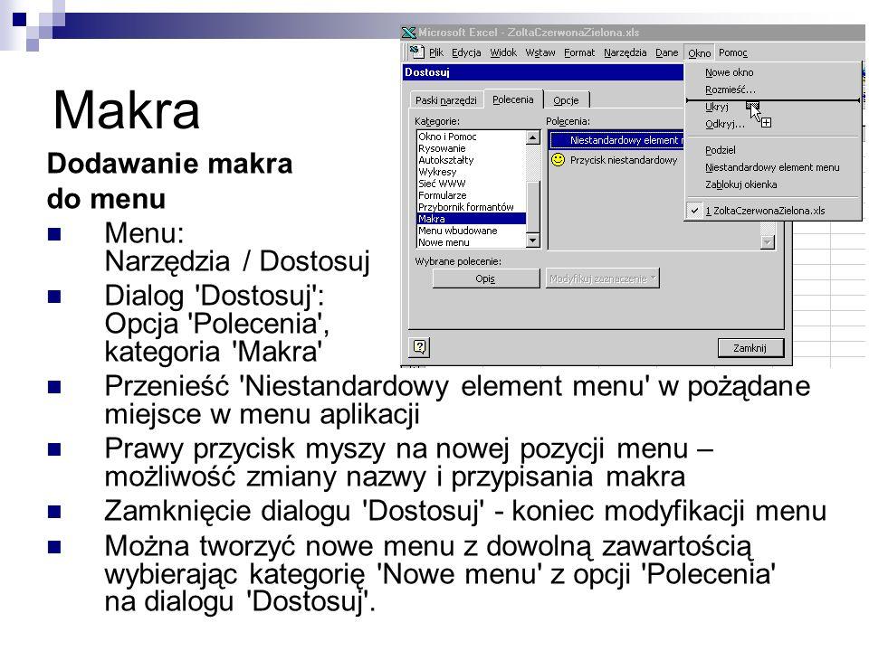 Makra Dodawanie makra do menu Menu: Narzędzia / Dostosuj Dialog Dostosuj : Opcja Polecenia , kategoria Makra Przenieść Niestandardowy element menu w pożądane miejsce w menu aplikacji Prawy przycisk myszy na nowej pozycji menu – możliwość zmiany nazwy i przypisania makra Zamknięcie dialogu Dostosuj - koniec modyfikacji menu Można tworzyć nowe menu z dowolną zawartością wybierając kategorię Nowe menu z opcji Polecenia na dialogu Dostosuj .