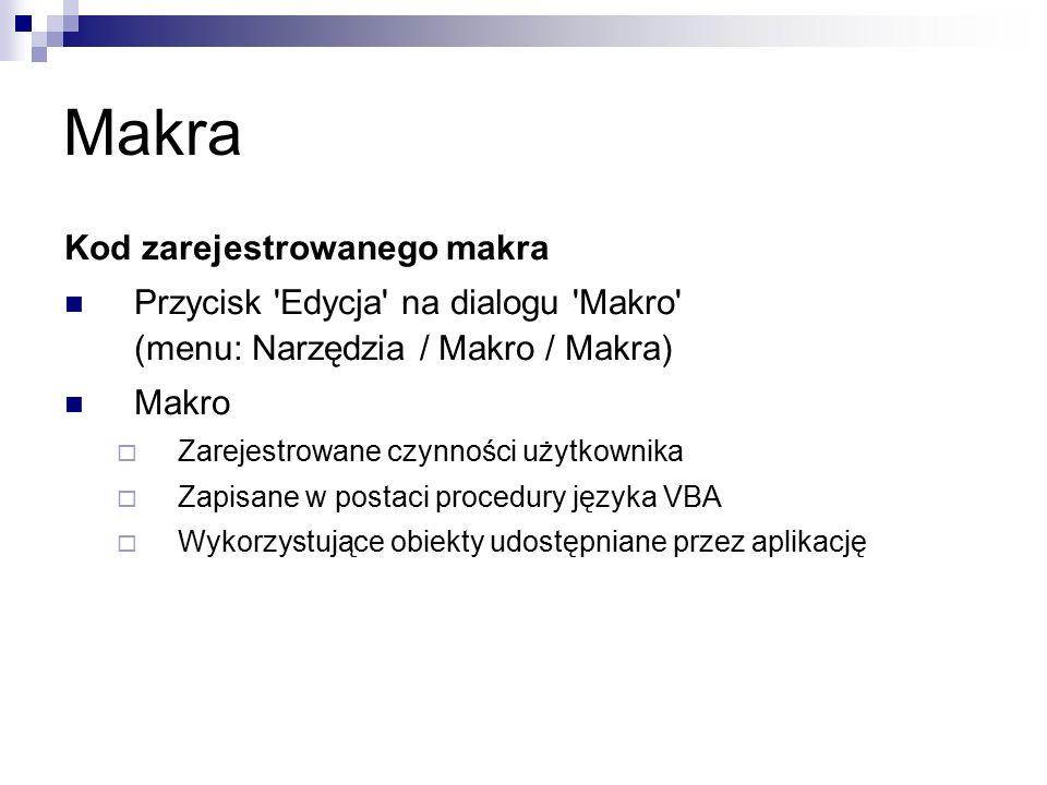 Makra Kod zarejestrowanego makra Przycisk Edycja na dialogu Makro (menu: Narzędzia / Makro / Makra) Makro  Zarejestrowane czynności użytkownika  Zapisane w postaci procedury języka VBA  Wykorzystujące obiekty udostępniane przez aplikację