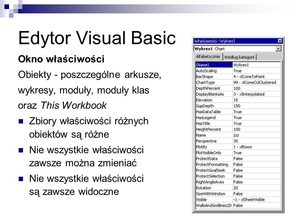 Edytor Visual Basic Okno właściwości Obiekty - poszczególne arkusze, wykresy, moduły, moduły klas oraz This Workbook Zbiory właściwości różnych obiektów są różne Nie wszystkie właściwości zawsze można zmieniać Nie wszystkie właściwości są zawsze widoczne