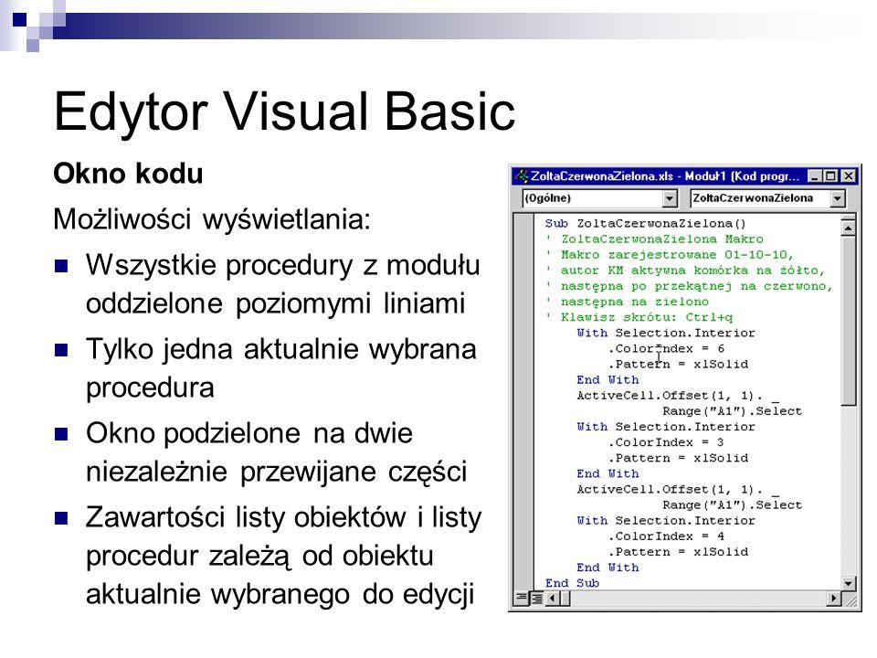 Edytor Visual Basic Okno kodu Możliwości wyświetlania: Wszystkie procedury z modułu oddzielone poziomymi liniami Tylko jedna aktualnie wybrana procedura Okno podzielone na dwie niezależnie przewijane części Zawartości listy obiektów i listy procedur zależą od obiektu aktualnie wybranego do edycji