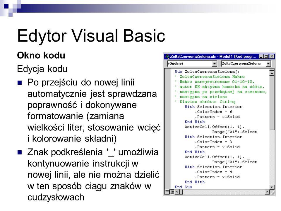 Edytor Visual Basic Okno kodu Edycja kodu Po przejściu do nowej linii automatycznie jest sprawdzana poprawność i dokonywane formatowanie (zamiana wielkości liter, stosowanie wcięć i kolorowanie składni) Znak podkreślenia _ umożliwia kontynuowanie instrukcji w nowej linii, ale nie można dzielić w ten sposób ciągu znaków w cudzysłowach