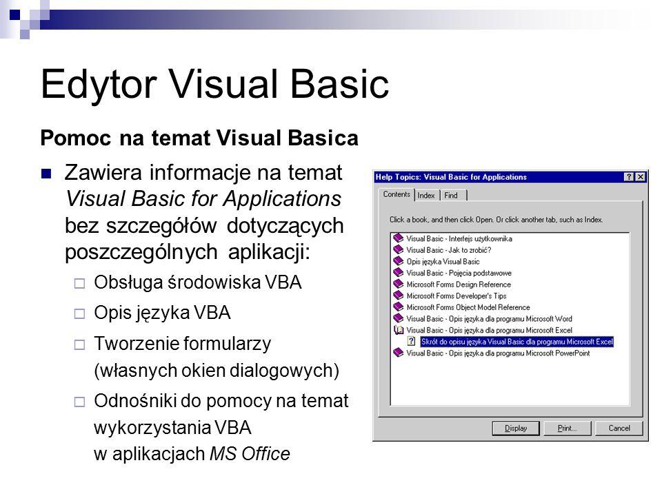 Edytor Visual Basic Pomoc na temat Visual Basica Zawiera informacje na temat Visual Basic for Applications bez szczegółów dotyczących poszczególnych aplikacji:  Obsługa środowiska VBA  Opis języka VBA  Tworzenie formularzy (własnych okien dialogowych)  Odnośniki do pomocy na temat wykorzystania VBA w aplikacjach MS Office