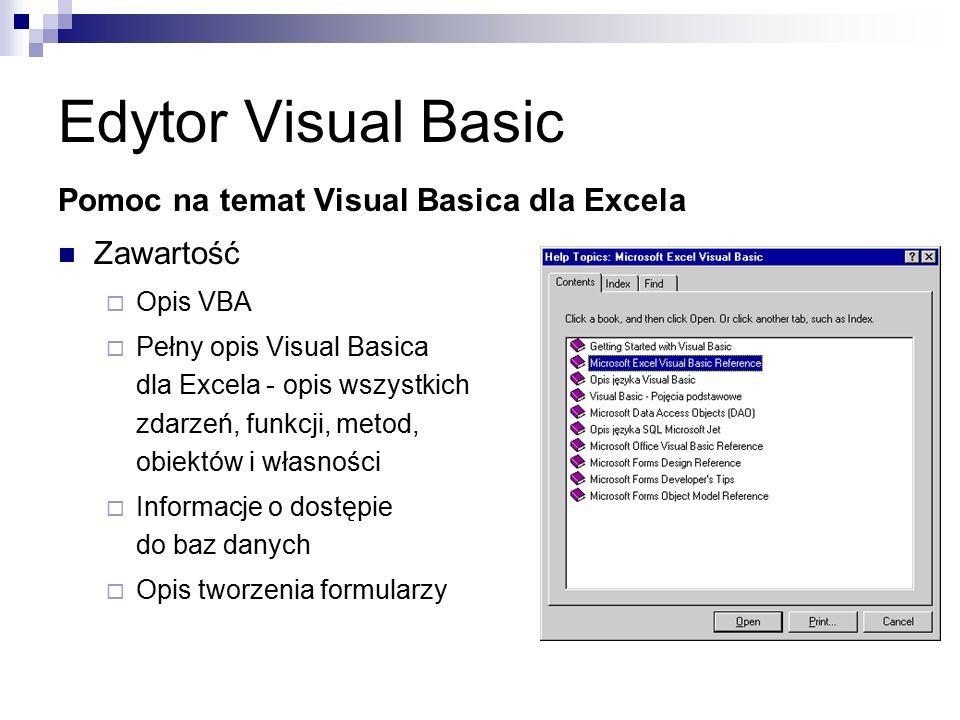 Edytor Visual Basic Pomoc na temat Visual Basica dla Excela Zawartość  Opis VBA  Pełny opis Visual Basica dla Excela - opis wszystkich zdarzeń, funkcji, metod, obiektów i własności  Informacje o dostępie do baz danych  Opis tworzenia formularzy