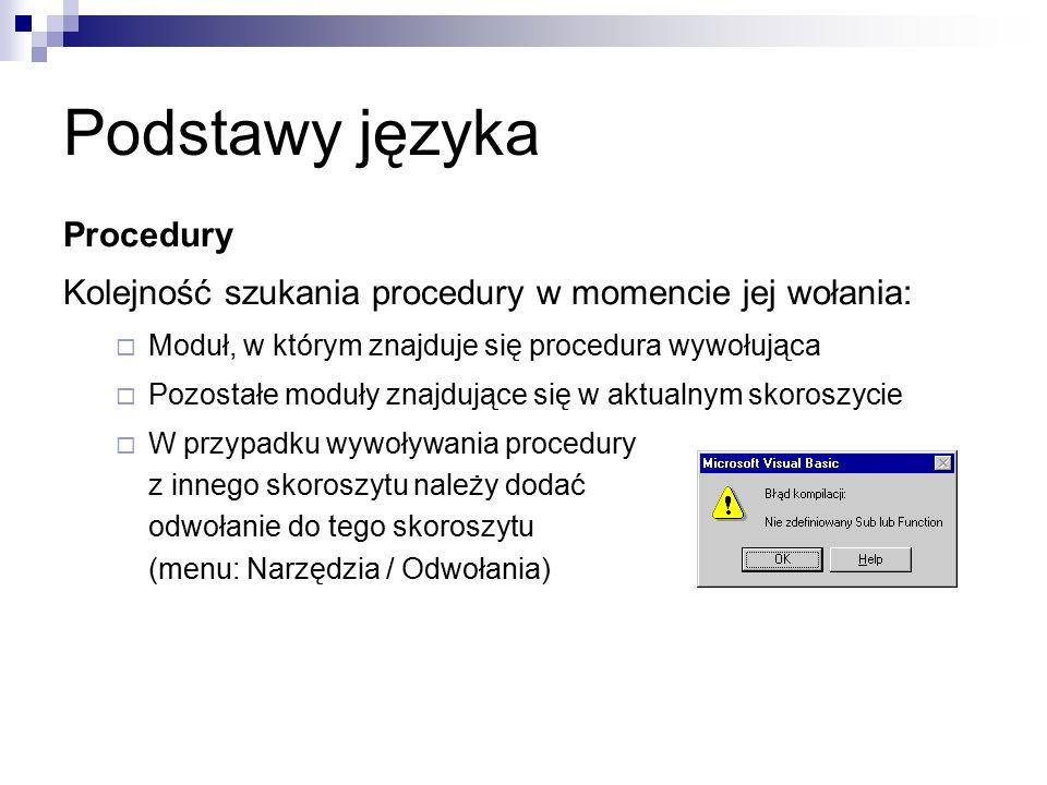 Podstawy języka Procedury Kolejność szukania procedury w momencie jej wołania:  Moduł, w którym znajduje się procedura wywołująca  Pozostałe moduły znajdujące się w aktualnym skoroszycie  W przypadku wywoływania procedury z innego skoroszytu należy dodać odwołanie do tego skoroszytu (menu: Narzędzia / Odwołania)