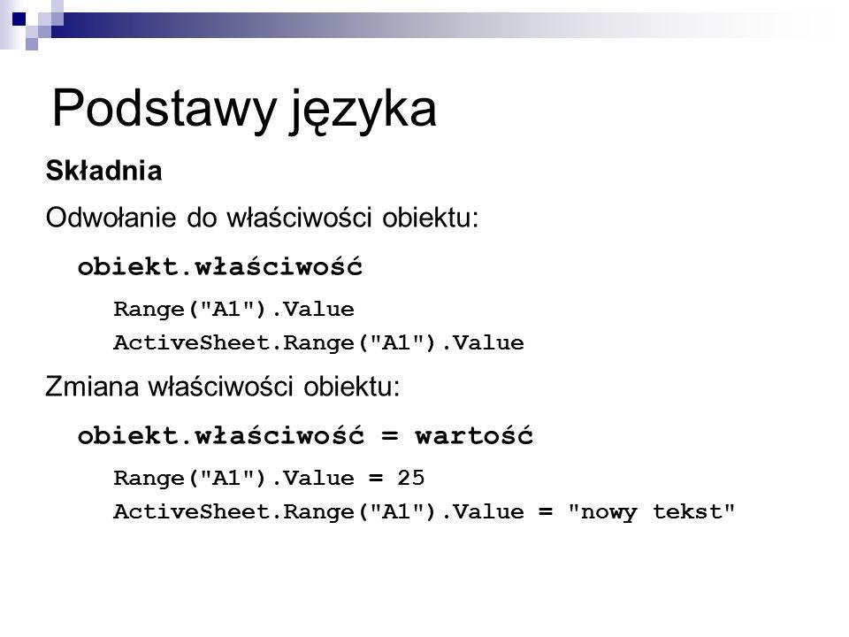 Podstawy języka Składnia Odwołanie do właściwości obiektu: obiekt.właściwość Range( A1 ).Value ActiveSheet.Range( A1 ).Value Zmiana właściwości obiektu: obiekt.właściwość = wartość Range( A1 ).Value = 25 ActiveSheet.Range( A1 ).Value = nowy tekst