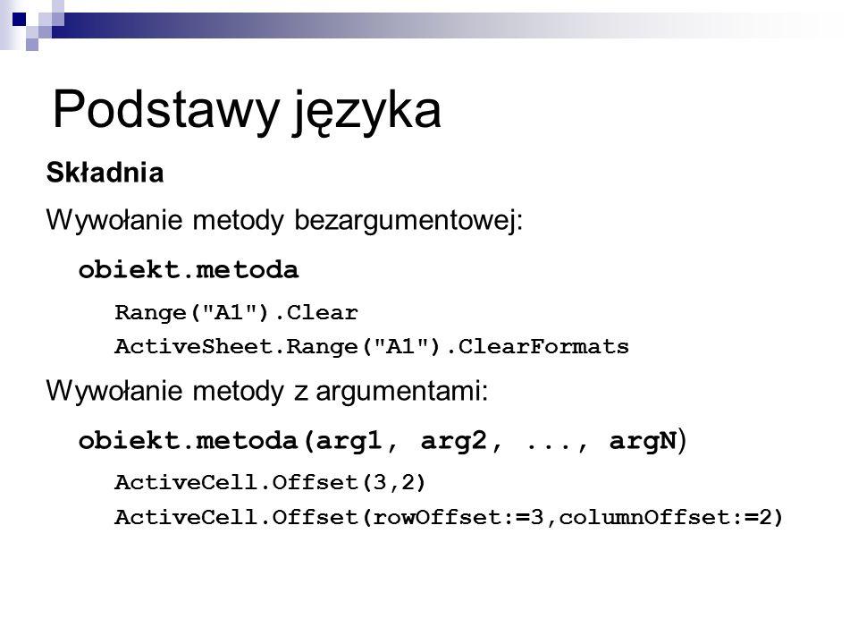 Podstawy języka Składnia Wywołanie metody bezargumentowej: obiekt.metoda Range( A1 ).Clear ActiveSheet.Range( A1 ).ClearFormats Wywołanie metody z argumentami: obiekt.metoda(arg1, arg2,..., argN ) ActiveCell.Offset(3,2) ActiveCell.Offset(rowOffset:=3,columnOffset:=2)