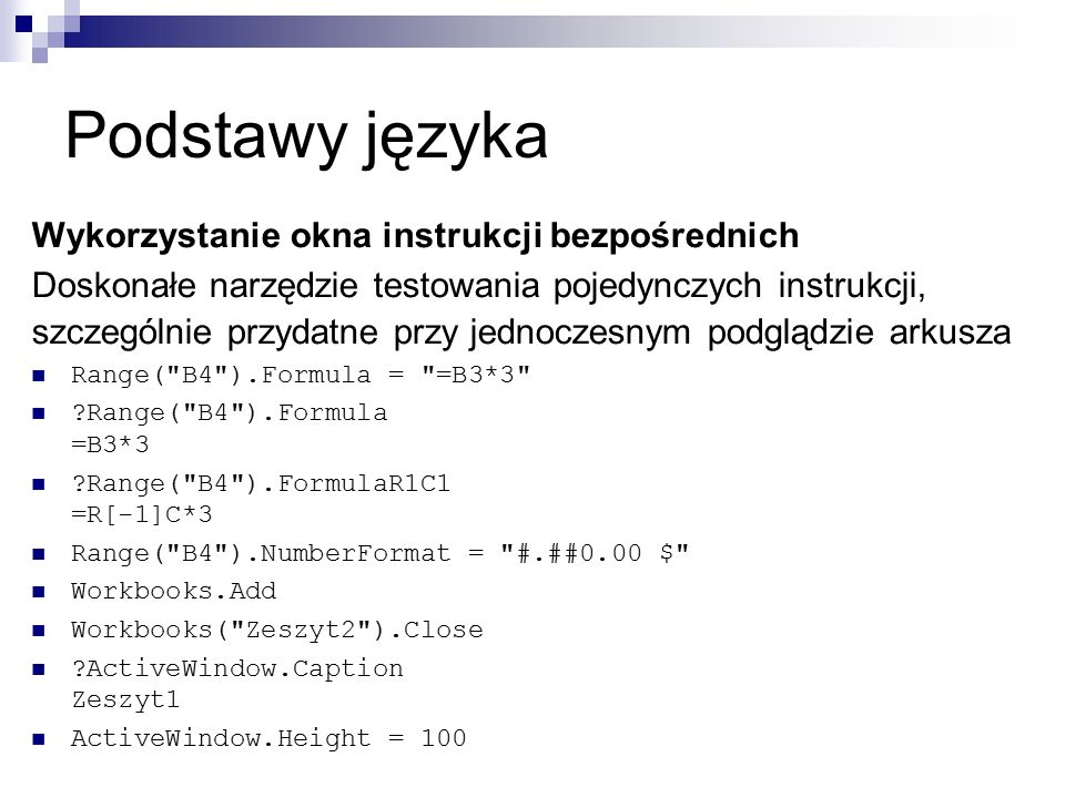 Podstawy języka Wykorzystanie okna instrukcji bezpośrednich Doskonałe narzędzie testowania pojedynczych instrukcji, szczególnie przydatne przy jednoczesnym podglądzie arkusza Range( B4 ).Formula = =B3*3 Range( B4 ).Formula =B3*3 Range( B4 ).FormulaR1C1 =R[-1]C*3 Range( B4 ).NumberFormat = #.##0.00 $ Workbooks.Add Workbooks( Zeszyt2 ).Close ActiveWindow.Caption Zeszyt1 ActiveWindow.Height = 100
