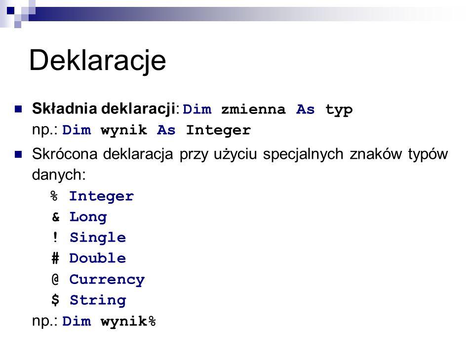 Deklaracje Składnia deklaracji: Dim zmienna As typ np.: Dim wynik As Integer Skrócona deklaracja przy użyciu specjalnych znaków typów danych: % Integer & Long .