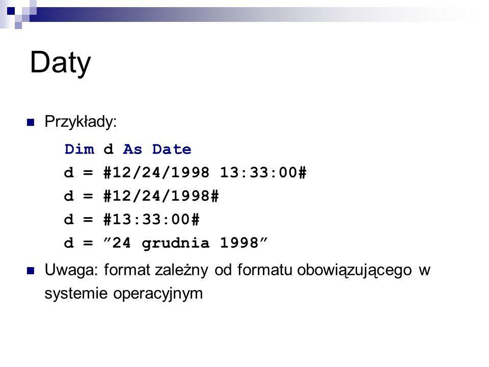 Daty Przykłady: Dim d As Date d = #12/24/1998 13:33:00# d = #12/24/1998# d = #13:33:00# d = 24 grudnia 1998 Uwaga: format zależny od formatu obowiązującego w systemie operacyjnym