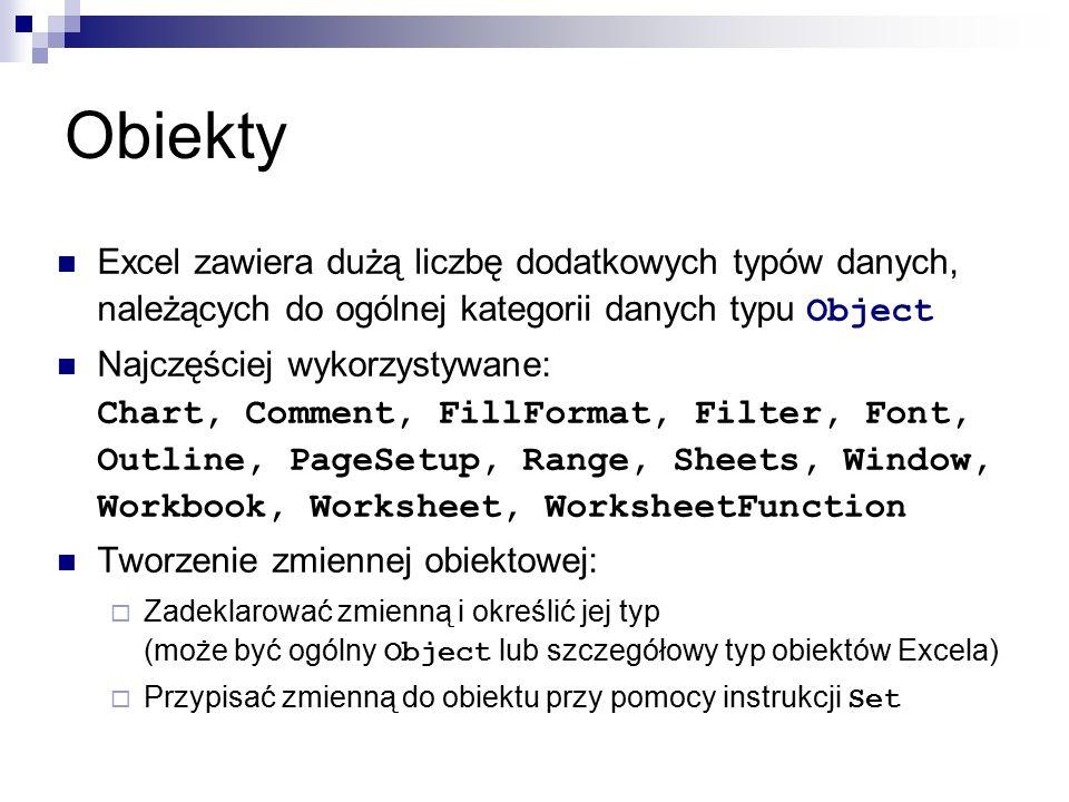 Obiekty Excel zawiera dużą liczbę dodatkowych typów danych, należących do ogólnej kategorii danych typu Object Najczęściej wykorzystywane: Chart, Comment, FillFormat, Filter, Font, Outline, PageSetup, Range, Sheets, Window, Workbook, Worksheet, WorksheetFunction Tworzenie zmiennej obiektowej:  Zadeklarować zmienną i określić jej typ (może być ogólny Object lub szczegółowy typ obiektów Excela)  Przypisać zmienną do obiektu przy pomocy instrukcji Set